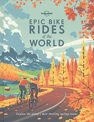Epic Bike Rides of the World: Explore the Planet's Most Thrilling Cycling Routes