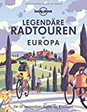 Lonely Planet Legendäre Radtouren in Europa: Die 50 spannendsten Touren des Kontinents (Lonely Planet Reisebildbände)